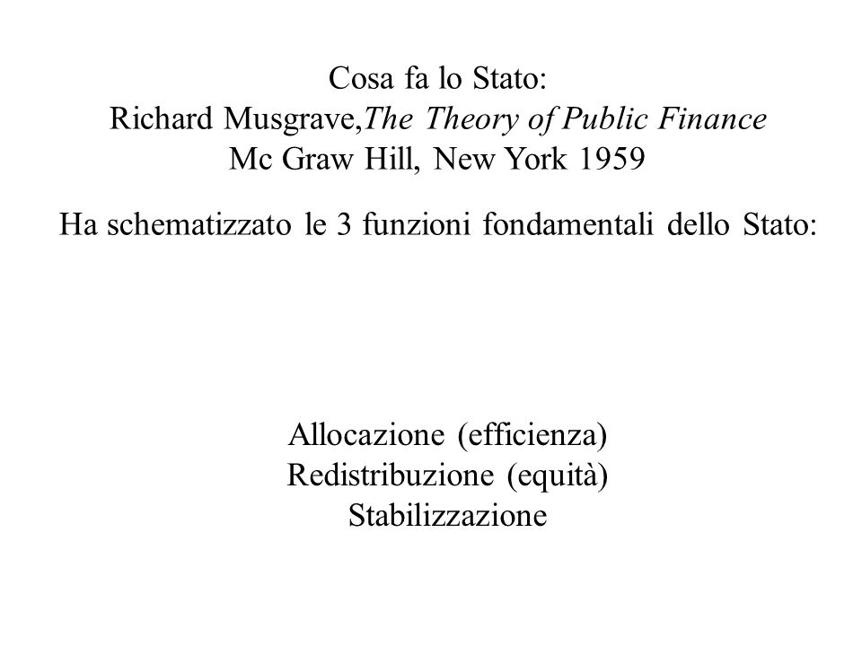 Allocazione (efficienza) Redistribuzione (equità) Stabilizzazione Cosa fa lo Stato: Richard Musgrave,The Theory of Public Finance Mc Graw Hill, New York 1959 Ha schematizzato le 3 funzioni fondamentali dello Stato: