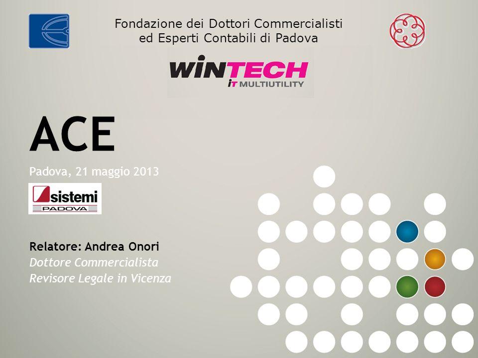 ACE Padova, 21 maggio 2013 Relatore: Andrea Onori Dottore Commercialista Revisore Legale in Vicenza Fondazione dei Dottori Commercialisti ed Esperti C