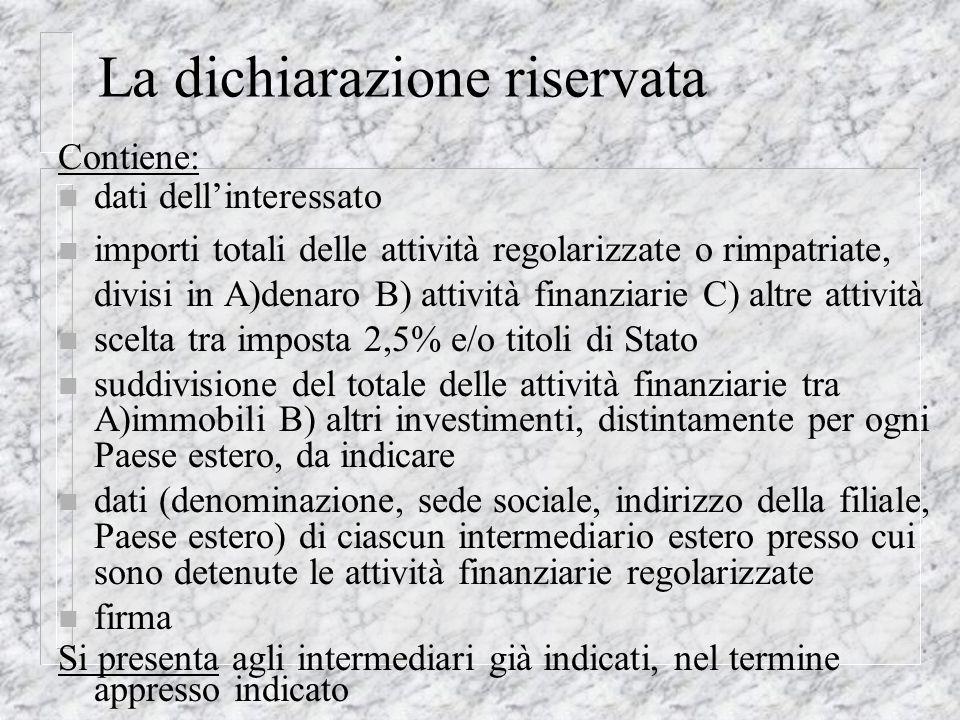 La dichiarazione riservata Contiene: n dati dellinteressato n importi totali delle attività regolarizzate o rimpatriate, divisi in A)denaro B) attivit
