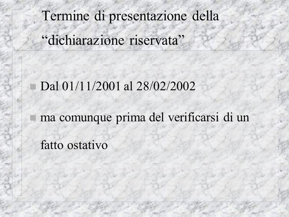 Termine di presentazione della dichiarazione riservata n Dal 01/11/2001 al 28/02/2002 n ma comunque prima del verificarsi di un fatto ostativo
