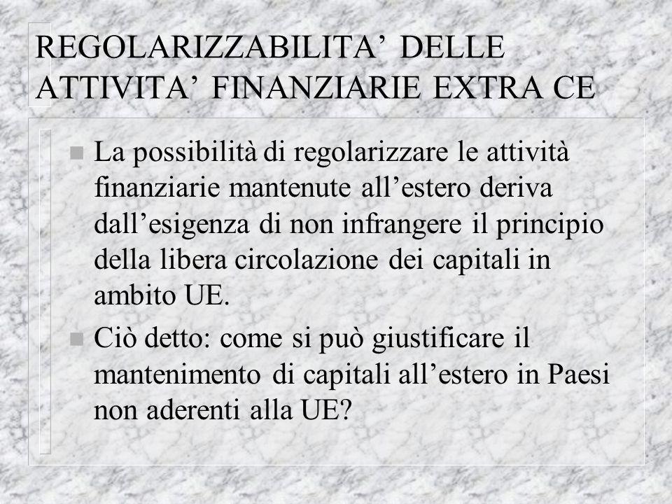 REGOLARIZZABILITA DELLE ATTIVITA FINANZIARIE EXTRA CE n La possibilità di regolarizzare le attività finanziarie mantenute allestero deriva dallesigenza di non infrangere il principio della libera circolazione dei capitali in ambito UE.