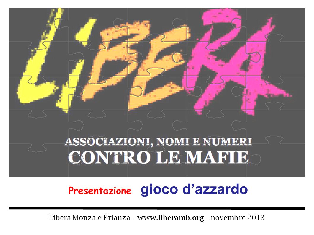Libera Monza e Brianza – www.liberamb.org - novembre 2013 – gioco dazzardo Pagina 2 Il gioco è insito nella natura umana e rappresenta un bisogno irrinunciabile per luomo, per crescere, svilupparsi e socializzare.
