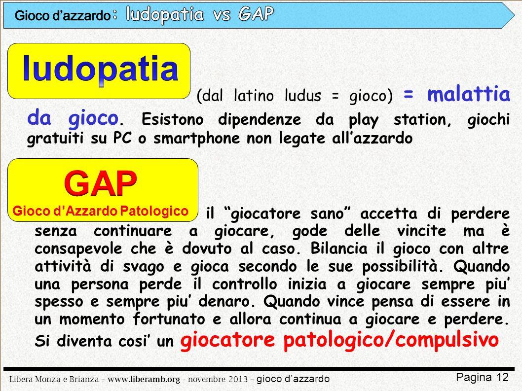 Libera Monza e Brianza – www.liberamb.org - novembre 2013 – gioco dazzardo Pagina 12 (dal latino ludus = gioco) = malattia da gioco. Esistono dipenden