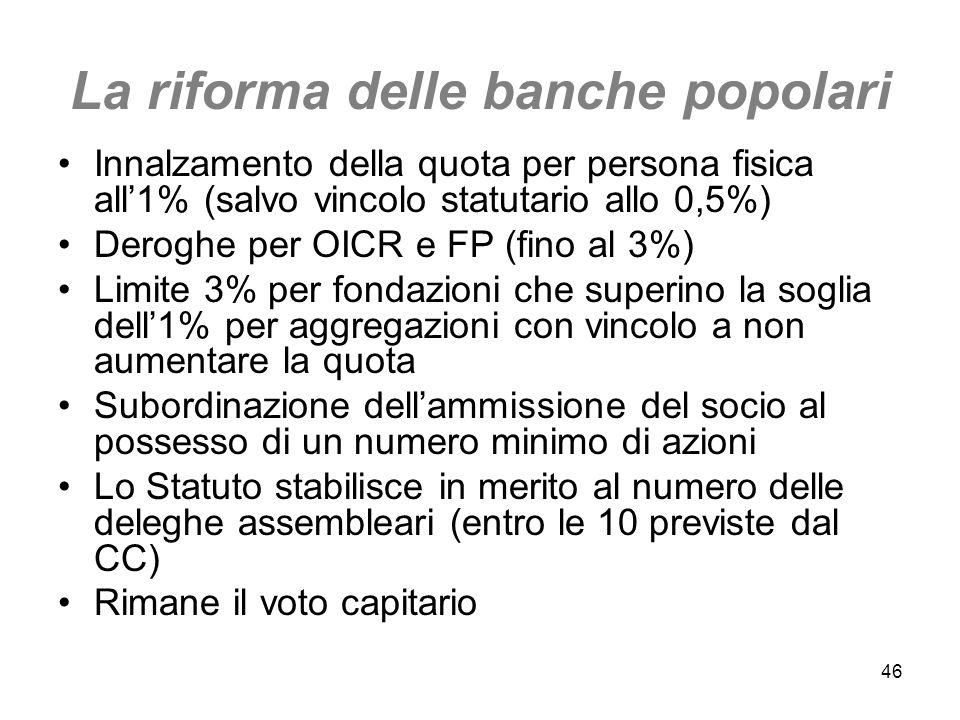 46 La riforma delle banche popolari Innalzamento della quota per persona fisica all1% (salvo vincolo statutario allo 0,5%) Deroghe per OICR e FP (fino