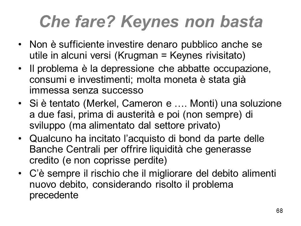 68 Che fare? Keynes non basta Non è sufficiente investire denaro pubblico anche se utile in alcuni versi (Krugman = Keynes rivisitato) Il problema è l