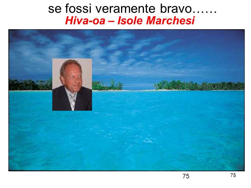 75 se fossi veramente bravo…… 75 Hiva-oa – Isole Marchesi