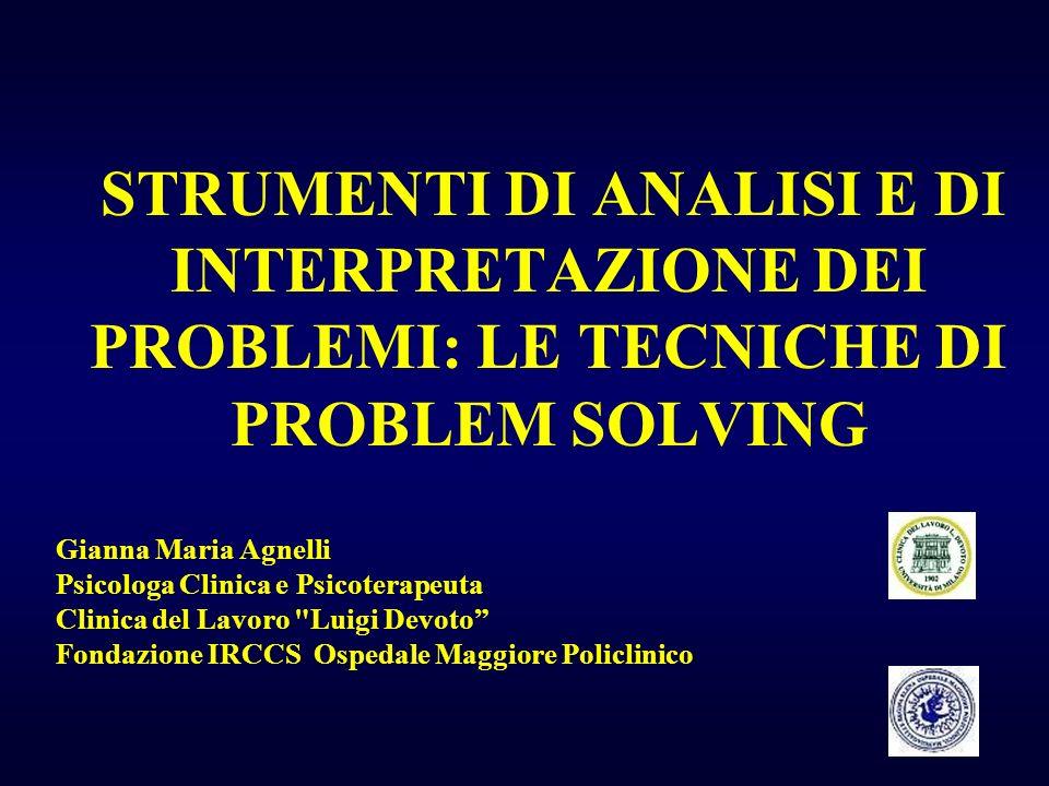 STRUMENTI DI ANALISI E DI INTERPRETAZIONE DEI PROBLEMI: LE TECNICHE DI PROBLEM SOLVING Gianna Maria Agnelli Psicologa Clinica e Psicoterapeuta Clinica