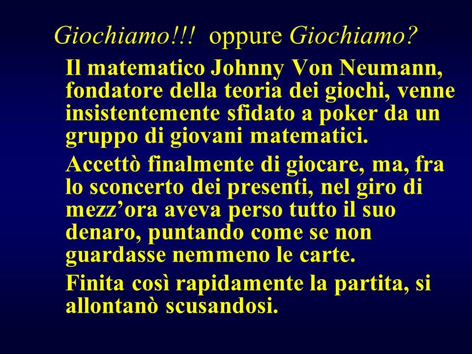 Il matematico Johnny Von Neumann, fondatore della teoria dei giochi, venne insistentemente sfidato a poker da un gruppo di giovani matematici. Accettò