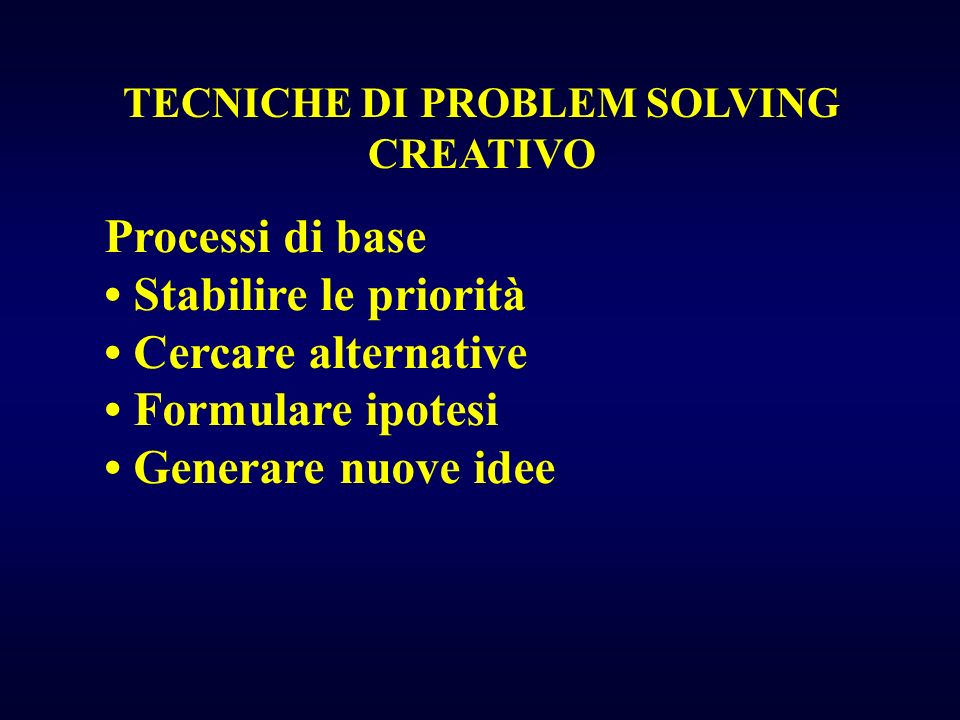 TECNICHE DI PROBLEM SOLVING CREATIVO Processi di base Stabilire le priorità Cercare alternative Formulare ipotesi Generare nuove idee