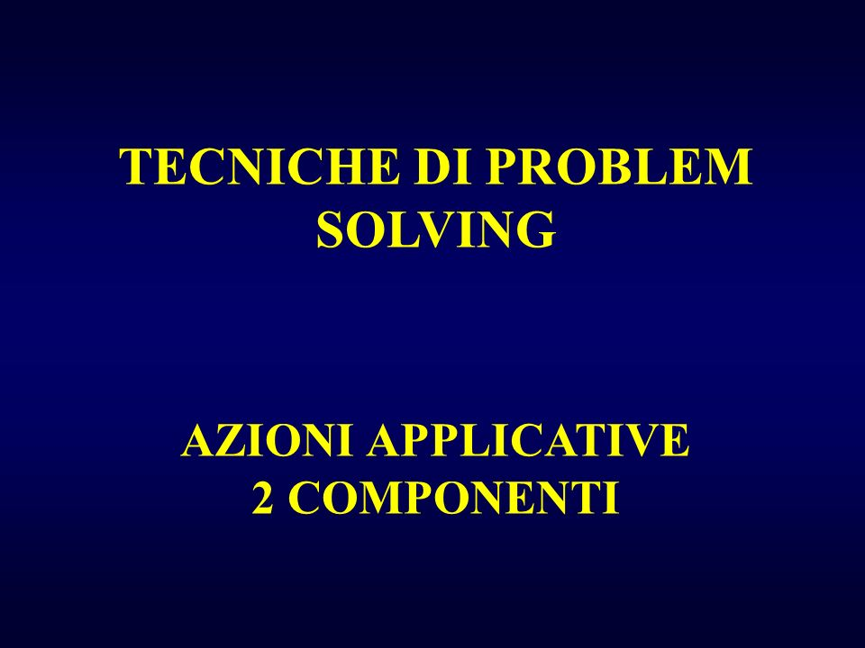 TECNICHE DI PROBLEM SOLVING AZIONI APPLICATIVE 2 COMPONENTI