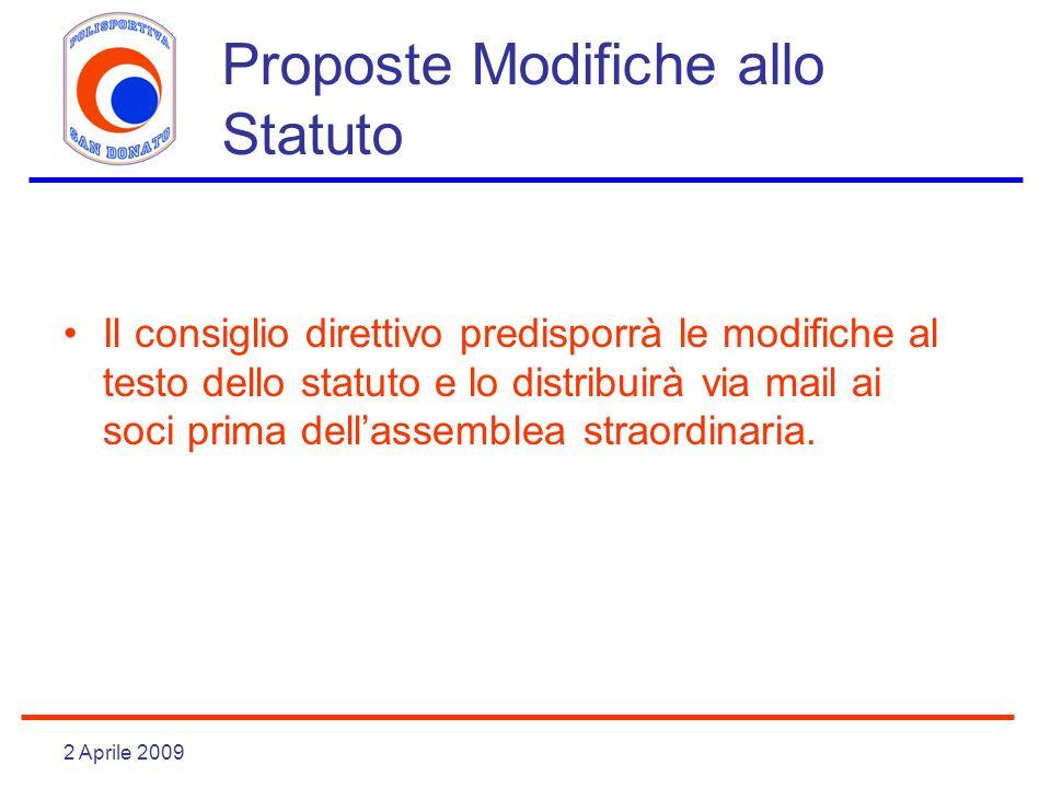 2 Aprile 2009 Proposte Modifiche allo Statuto Il consiglio direttivo predisporrà le modifiche al testo dello statuto e lo distribuirà via mail ai soci prima dellassemblea straordinaria.