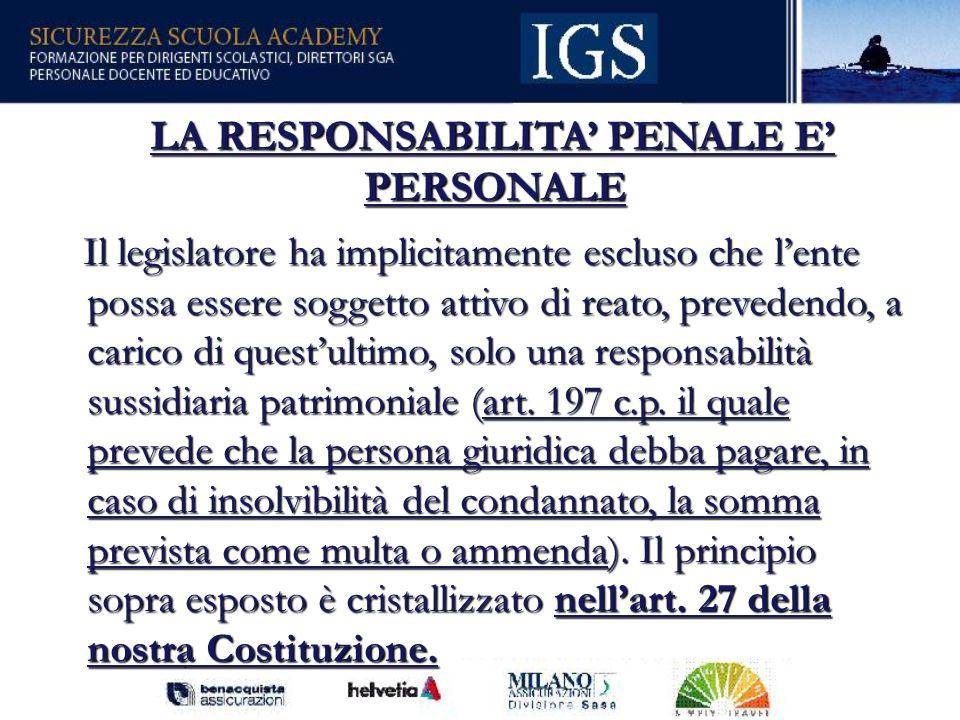 82 LA RESPONSABILITA PENALE E PERSONALE LA RESPONSABILITA PENALE E PERSONALE Il legislatore ha implicitamente escluso che lente possa essere soggetto attivo di reato, prevedendo, a carico di questultimo, solo una responsabilità sussidiaria patrimoniale (art.