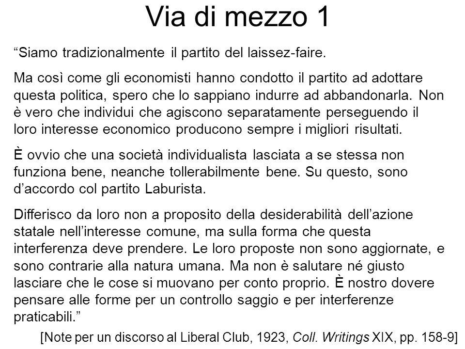 Via di mezzo 1 [Note per un discorso al Liberal Club, 1923, Coll. Writings XIX, pp. 158-9] Siamo tradizionalmente il partito del laissez-faire. Ma cos
