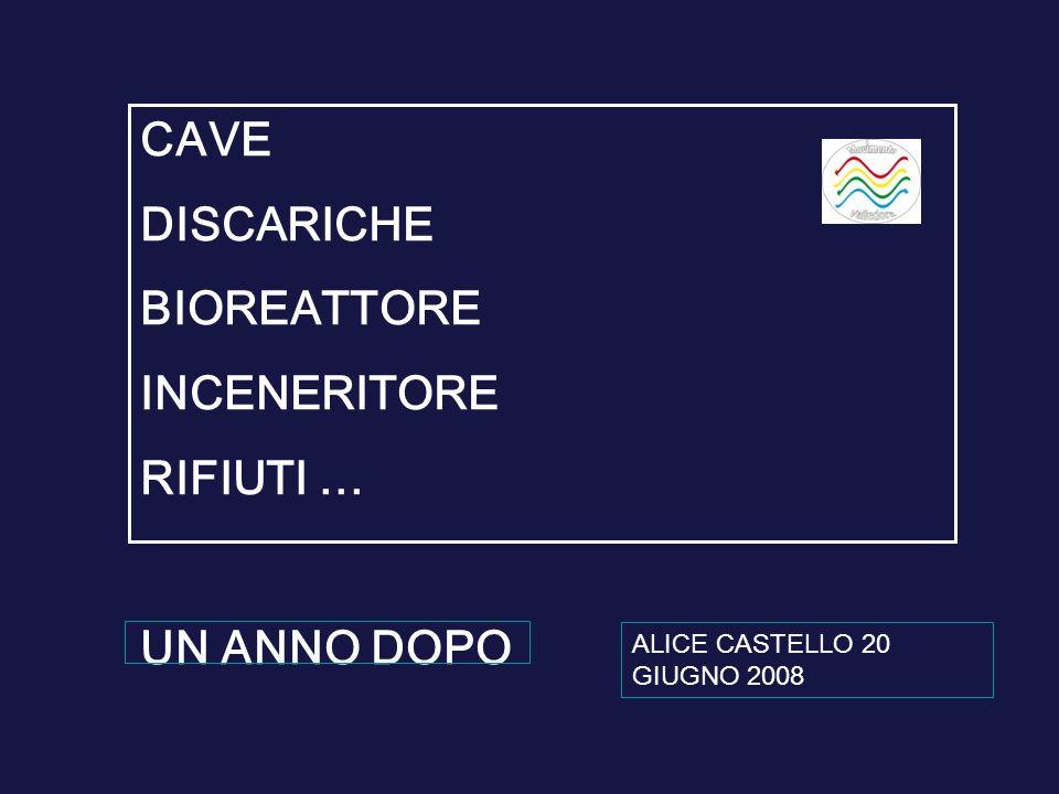 CAVE DISCARICHE BIOREATTORE INCENERITORE RIFIUTI … UN ANNO DOPO ALICE CASTELLO 20 GIUGNO 2008