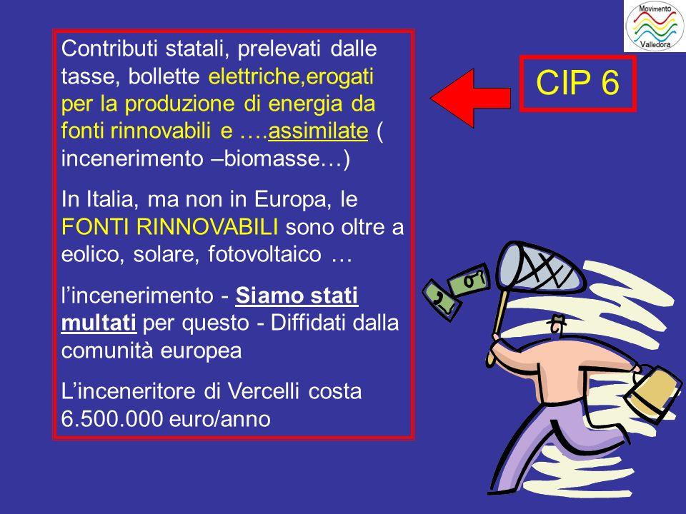 CIP 6 Contributi statali, prelevati dalle tasse, bollette elettriche,erogati per la produzione di energia da fonti rinnovabili e ….assimilate ( incenerimento –biomasse…) In Italia, ma non in Europa, le FONTI RINNOVABILI sono oltre a eolico, solare, fotovoltaico … lincenerimento - Siamo stati multati per questo - Diffidati dalla comunità europea Linceneritore di Vercelli costa 6.500.000 euro/anno