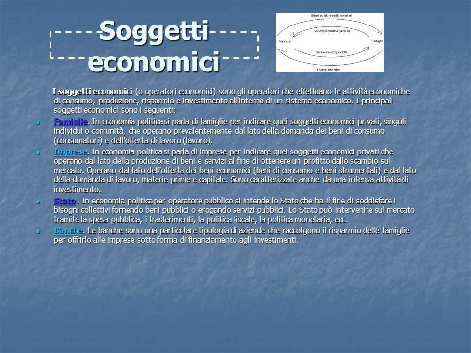 Soggetti economici I soggetti economici (o operatori economici) sono gli operatori che effettuano le attività economiche di consumo, produzione, risparmio e investimento all interno di un sistema economico.