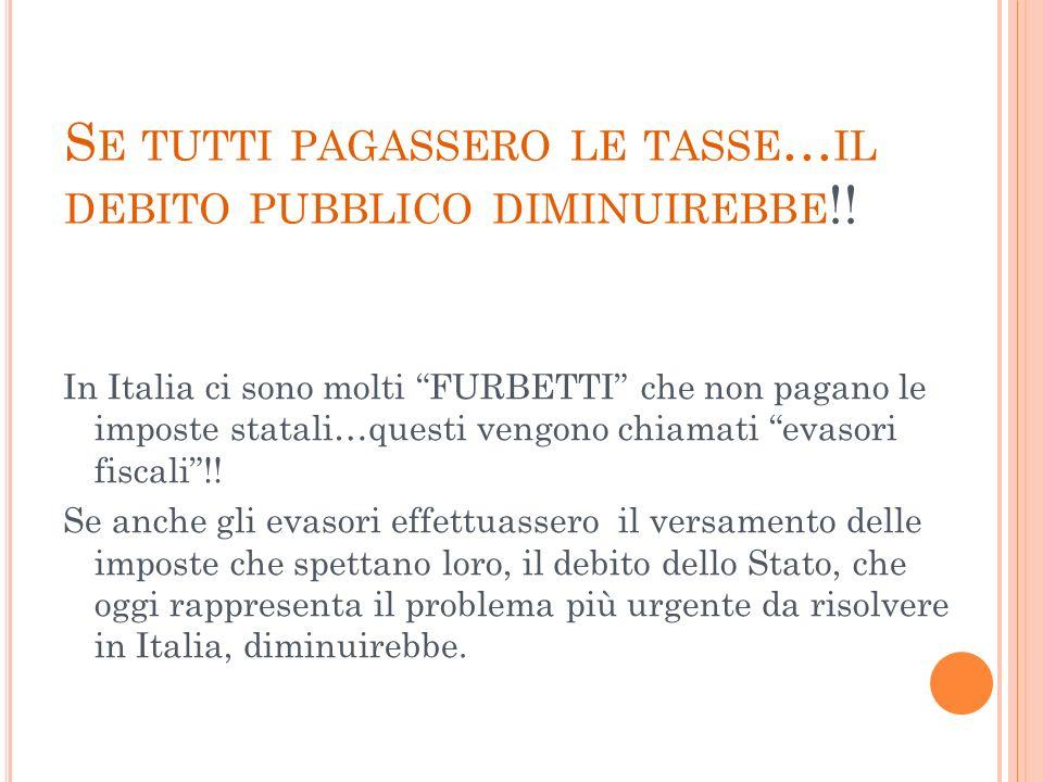 S E TUTTI PAGASSERO LE TASSE … IL DEBITO PUBBLICO DIMINUIREBBE !! In Italia ci sono molti FURBETTI che non pagano le imposte statali…questi vengono ch