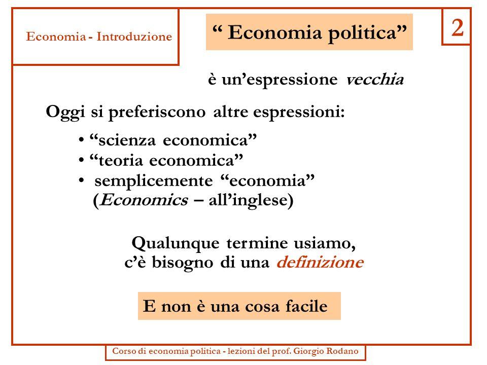 2 Economia politica Oggi si preferiscono altre espressioni: Qualunque termine usiamo, cè bisogno di una definizione E non è una cosa facile scienza ec