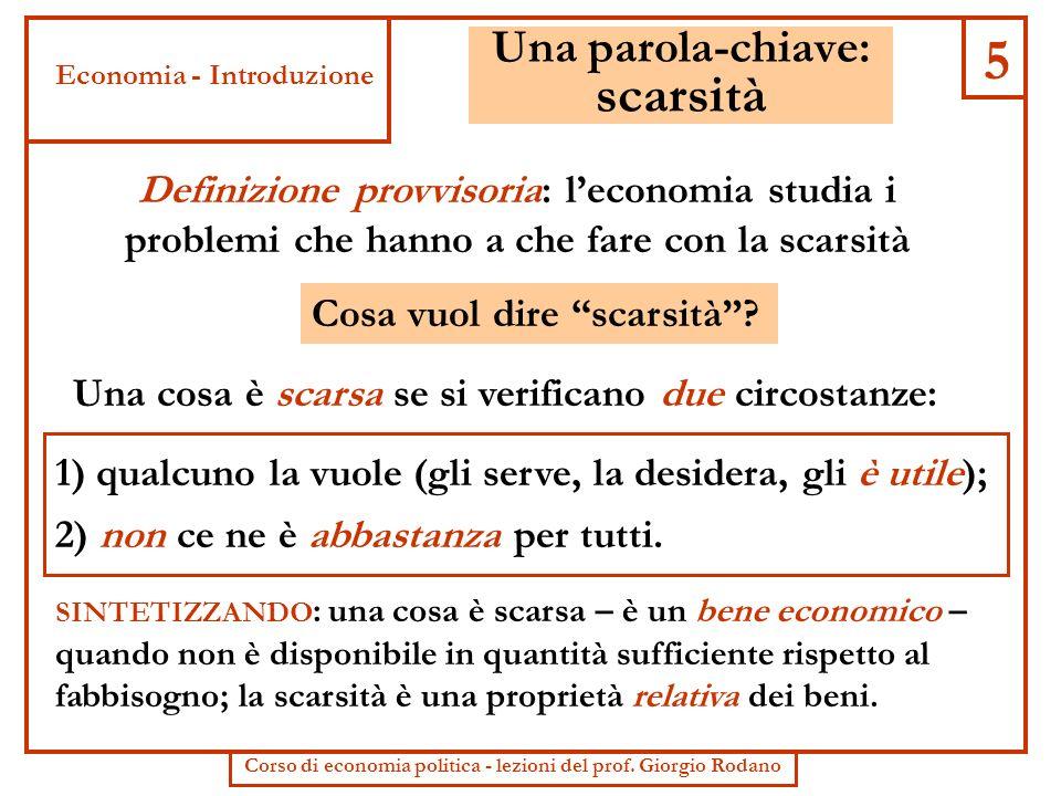 5 Una parola-chiave: scarsità Definizione provvisoria: leconomia studia i problemi che hanno a che fare con la scarsità Cosa vuol dire scarsità? Una c