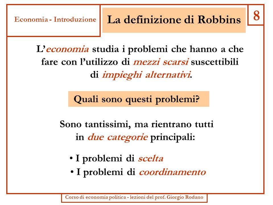 La definizione di Robbins Leconomia studia i problemi che hanno a che fare con lutilizzo di mezzi scarsi suscettibili di impieghi alternativi. Quali s
