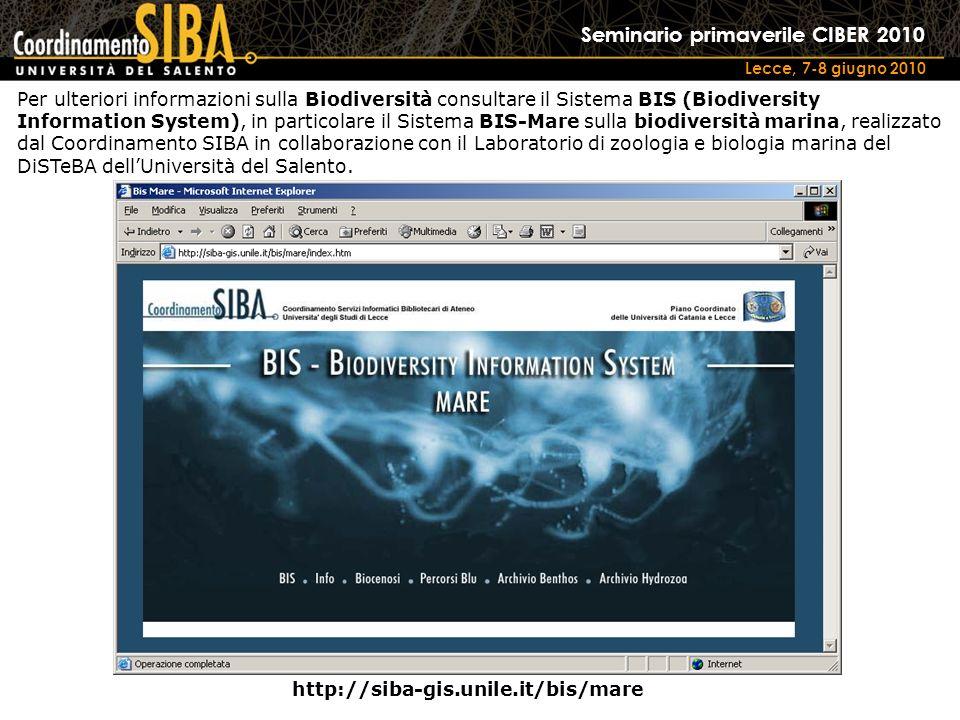 Seminario primaverile CIBER 2010 Lecce, 7-8 giugno 2010 http://siba-gis.unile.it/bis/mare Per ulteriori informazioni sulla Biodiversità consultare il Sistema BIS (Biodiversity Information System), in particolare il Sistema BIS-Mare sulla biodiversità marina, realizzato dal Coordinamento SIBA in collaborazione con il Laboratorio di zoologia e biologia marina del DiSTeBA dellUniversità del Salento.