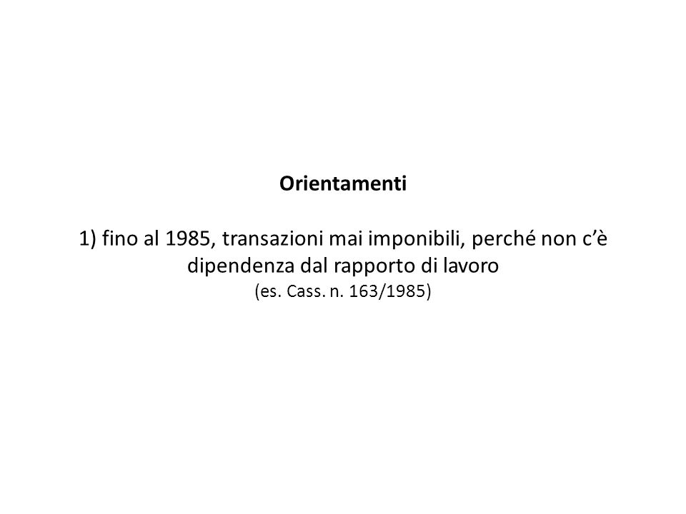 Orientamenti 1) fino al 1985, transazioni mai imponibili, perché non cè dipendenza dal rapporto di lavoro (es. Cass. n. 163/1985)