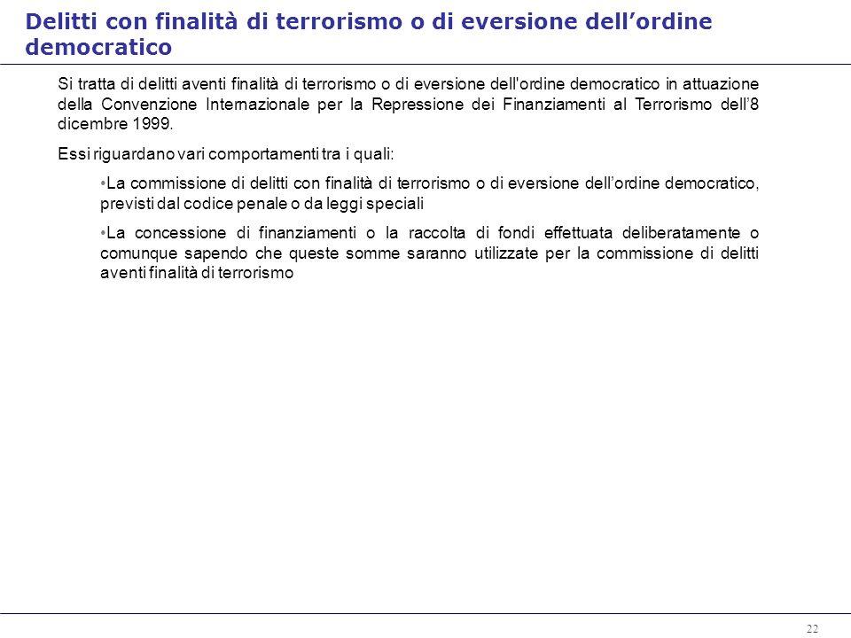 22 Si tratta di delitti aventi finalità di terrorismo o di eversione dell ordine democratico in attuazione della Convenzione Internazionale per la Repressione dei Finanziamenti al Terrorismo dell8 dicembre 1999.