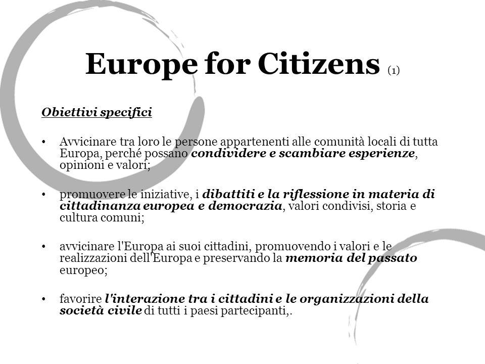 Europe for Citizens (1) Obiettivi specifici Avvicinare tra loro le persone appartenenti alle comunità locali di tutta Europa, perché possano condividere e scambiare esperienze, opinioni e valori; promuovere le iniziative, i dibattiti e la riflessione in materia di cittadinanza europea e democrazia, valori condivisi, storia e cultura comuni; avvicinare l Europa ai suoi cittadini, promuovendo i valori e le realizzazioni dell Europa e preservando la memoria del passato europeo; favorire l interazione tra i cittadini e le organizzazioni della società civile di tutti i paesi partecipanti,.