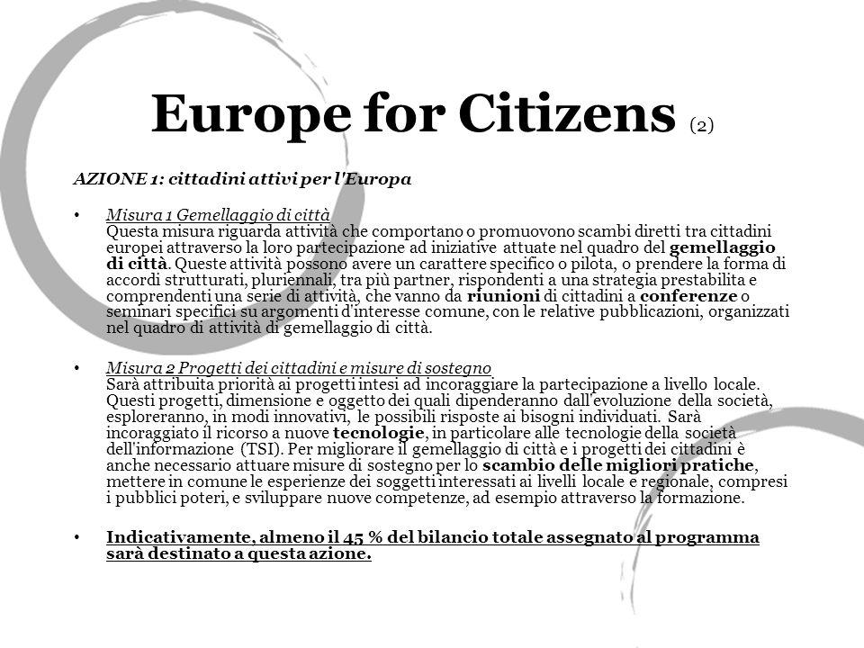 Europe for Citizens (2) AZIONE 1: cittadini attivi per l Europa Misura 1 Gemellaggio di città Questa misura riguarda attività che comportano o promuovono scambi diretti tra cittadini europei attraverso la loro partecipazione ad iniziative attuate nel quadro del gemellaggio di città.