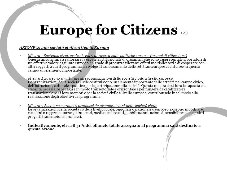 Europe for Citizens (4) AZIONE 2: una società civile attiva in Europa Misura 1 Sostegno strutturale ai centri di ricerca sulle politiche europee (gruppi di riflessione) Questa misura mira a rafforzare la capacità istituzionale di organismi che sono rappresentativi, portatori di un effettivo valore aggiunto europeo, in grado di produrre rilevanti effetti moltiplicatori e di cooperare con altri soggetti a cui il programma si rivolge.