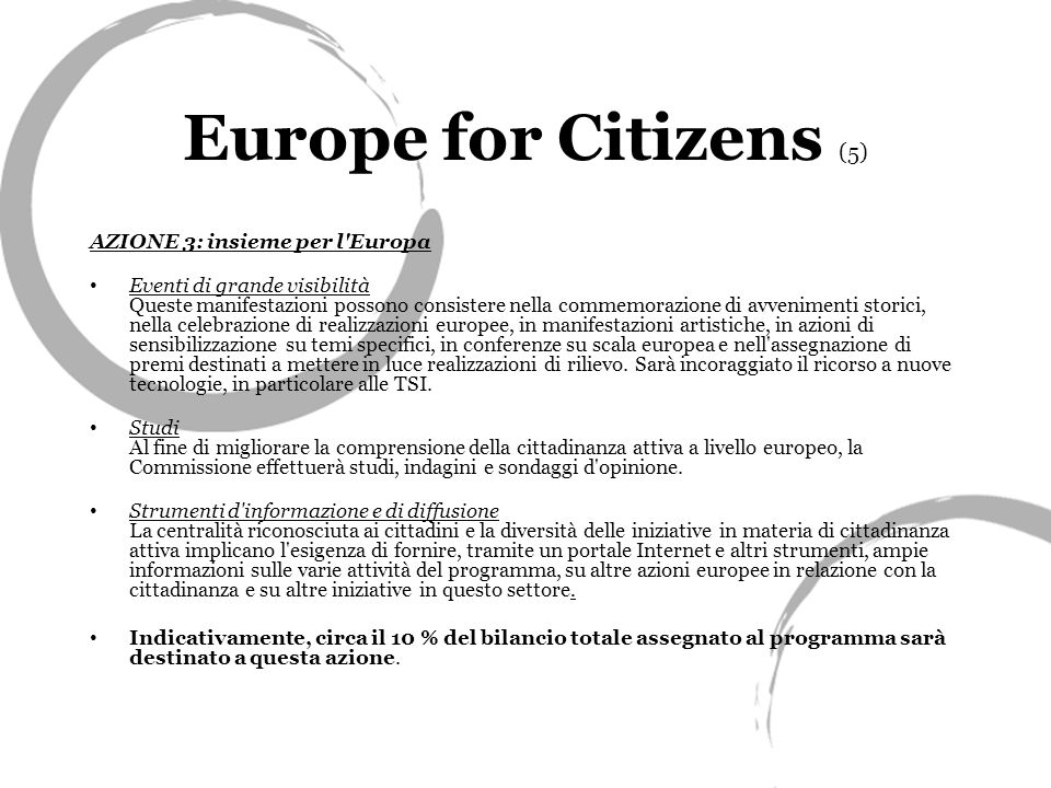 Europe for Citizens (5) AZIONE 3: insieme per l Europa Eventi di grande visibilità Queste manifestazioni possono consistere nella commemorazione di avvenimenti storici, nella celebrazione di realizzazioni europee, in manifestazioni artistiche, in azioni di sensibilizzazione su temi specifici, in conferenze su scala europea e nell assegnazione di premi destinati a mettere in luce realizzazioni di rilievo.