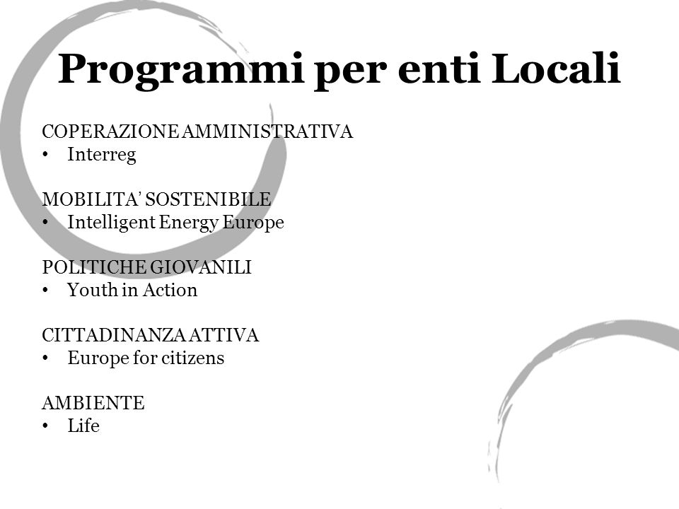 Programmi per enti Locali COPERAZIONE AMMINISTRATIVA Interreg MOBILITA SOSTENIBILE Intelligent Energy Europe POLITICHE GIOVANILI Youth in Action CITTADINANZA ATTIVA Europe for citizens AMBIENTE Life
