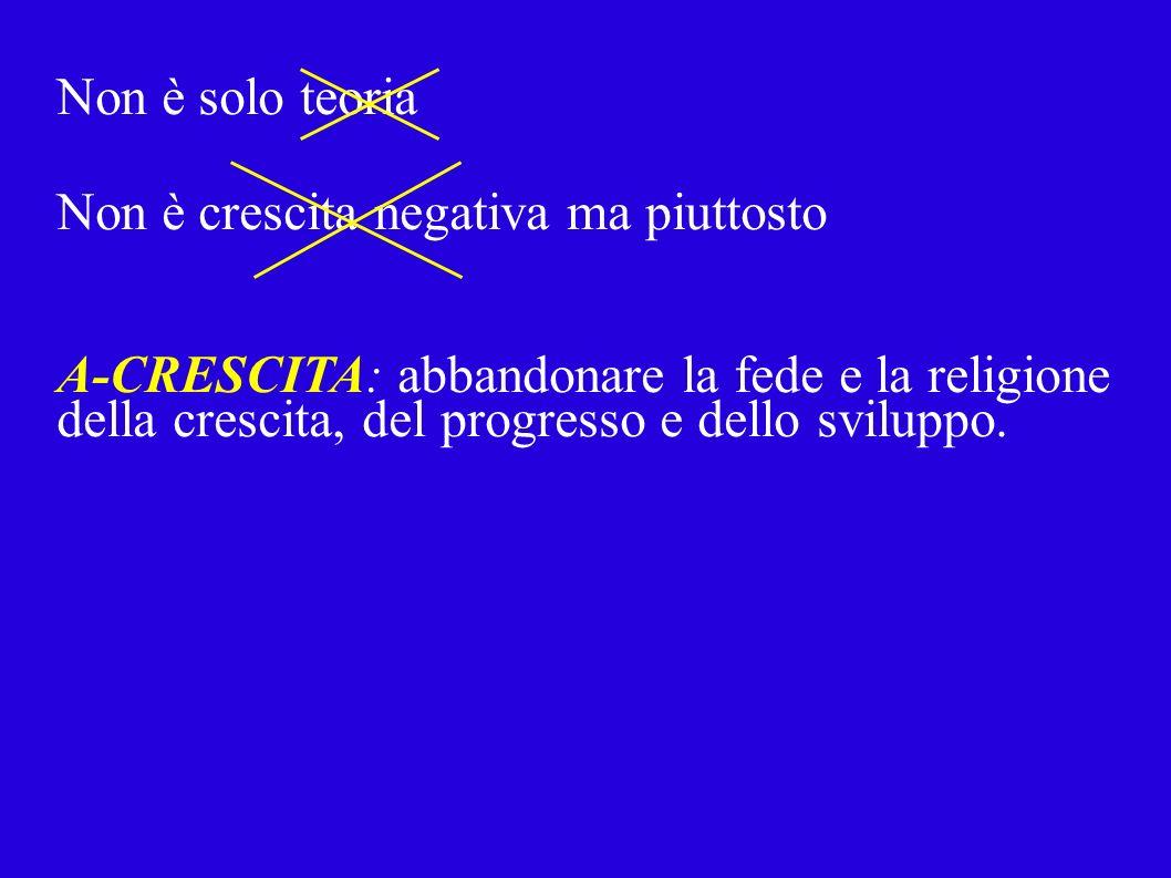 Non è solo teoria Non è crescita negativa ma piuttosto A-CRESCITA: abbandonare la fede e la religione della crescita, del progresso e dello sviluppo.