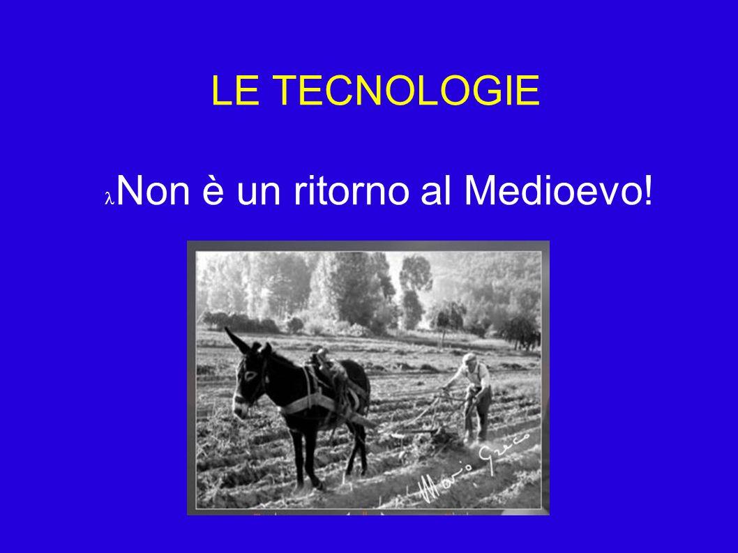 LE TECNOLOGIE Non è un ritorno al Medioevo!