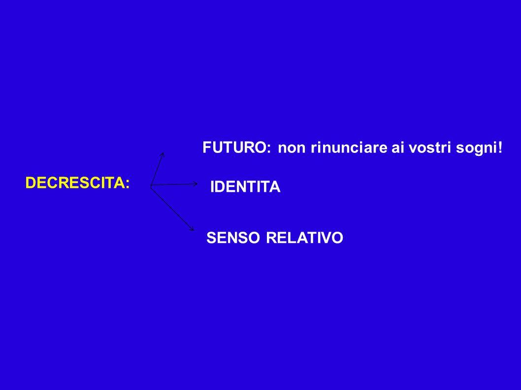 DECRESCITA: FUTURO: non rinunciare ai vostri sogni! SENSO RELATIVO IDENTITA