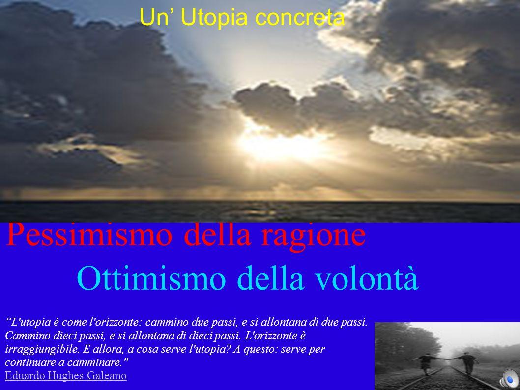 Pessimismo della ragione Ottimismo della volontà L utopia è come l orizzonte: cammino due passi, e si allontana di due passi.