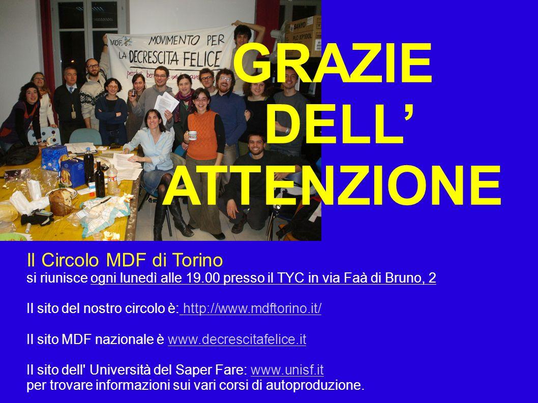 Il Circolo MDF di Torino si riunisce ogni lunedì alle 19.00 presso il TYC in via Faà di Bruno, 2 Il sito del nostro circolo è: http://www.mdftorino.it/http://www.mdftorino.it/ Il sito MDF nazionale è www.decrescitafelice.itwww.decrescitafelice.it Il sito dell Università del Saper Fare: www.unisf.itwww.unisf.it per trovare informazioni sui vari corsi di autoproduzione.