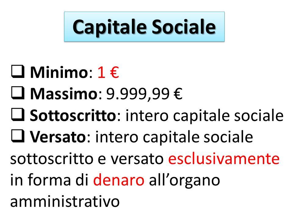 Capitale Sociale Minimo: 1 Massimo: 9.999,99 Sottoscritto: intero capitale sociale Versato: intero capitale sociale sottoscritto e versato esclusivamente in forma di denaro allorgano amministrativo