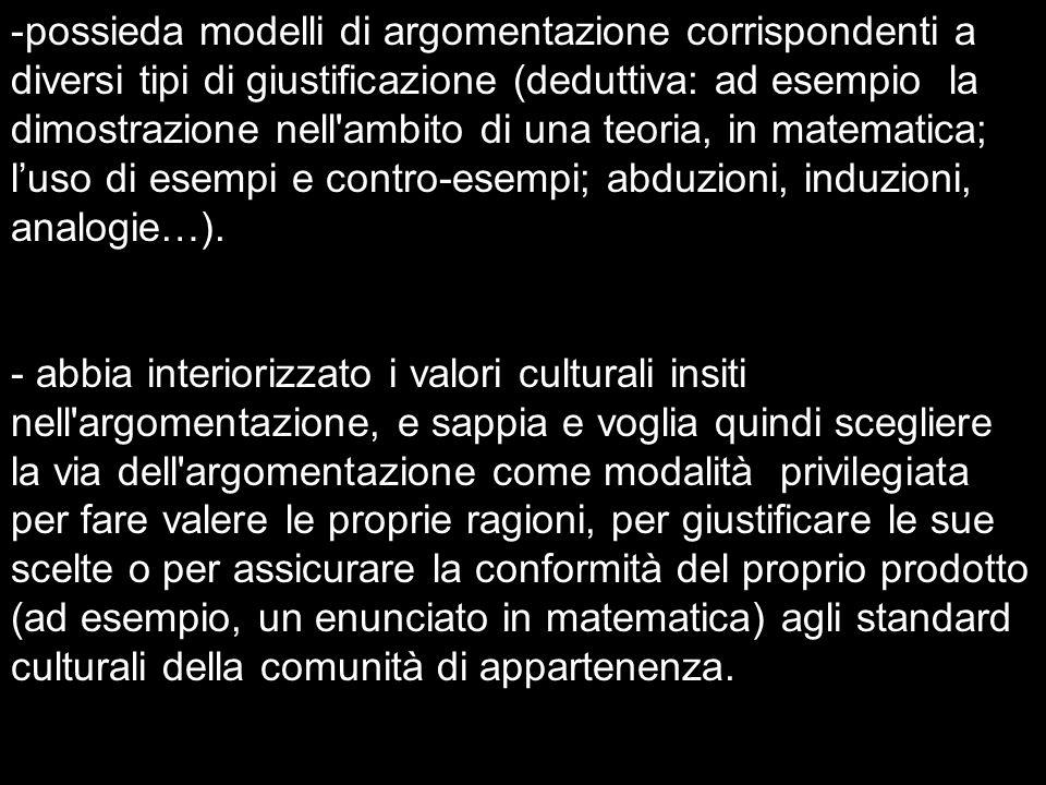 -possieda modelli di argomentazione corrispondenti a diversi tipi di giustificazione (deduttiva: ad esempio la dimostrazione nell'ambito di una teoria