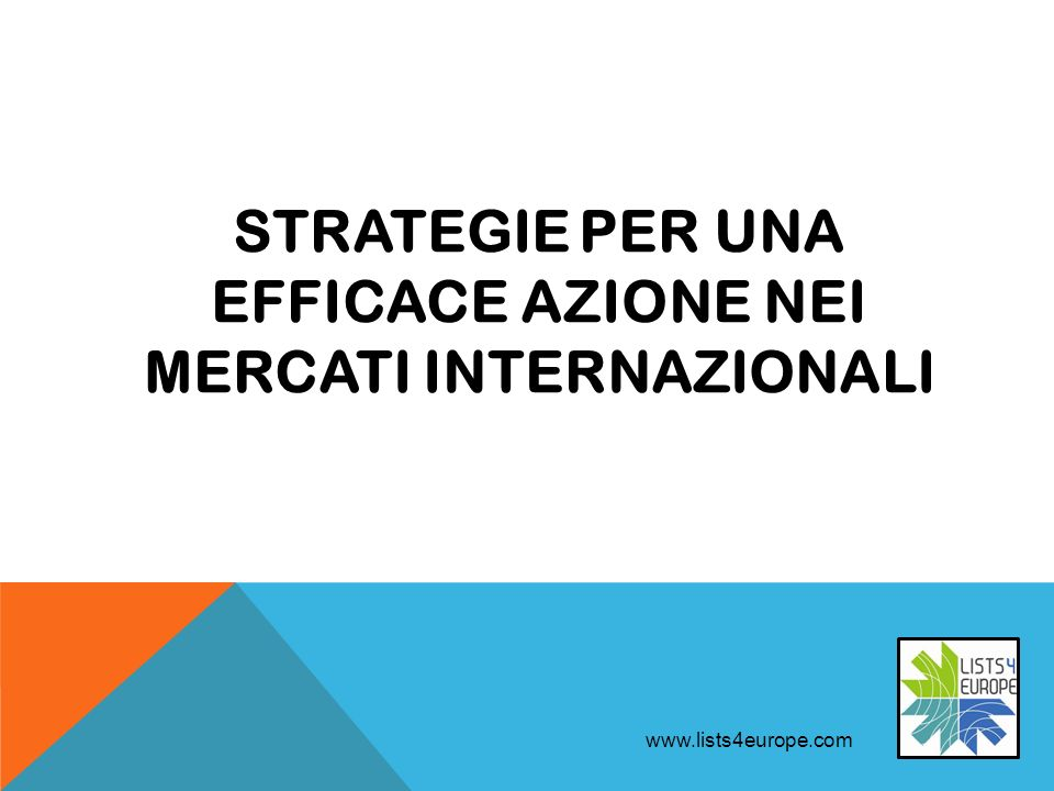 STRATEGIE PER UNA EFFICACE AZIONE NEI MERCATI INTERNAZIONALI www.lists4europe.com