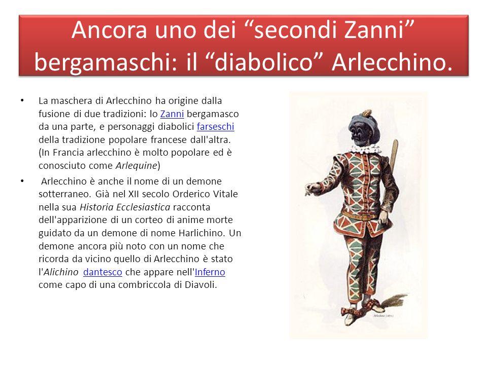 Ancora uno dei secondi Zanni bergamaschi: il diabolico Arlecchino. La maschera di Arlecchino ha origine dalla fusione di due tradizioni: lo Zanni berg