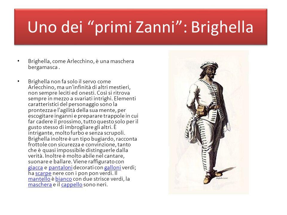 Uno dei primi Zanni: Brighella Brighella, come Arlecchino, è una maschera bergamasca. Brighella non fa solo il servo come Arlecchino, ma un'infinità d