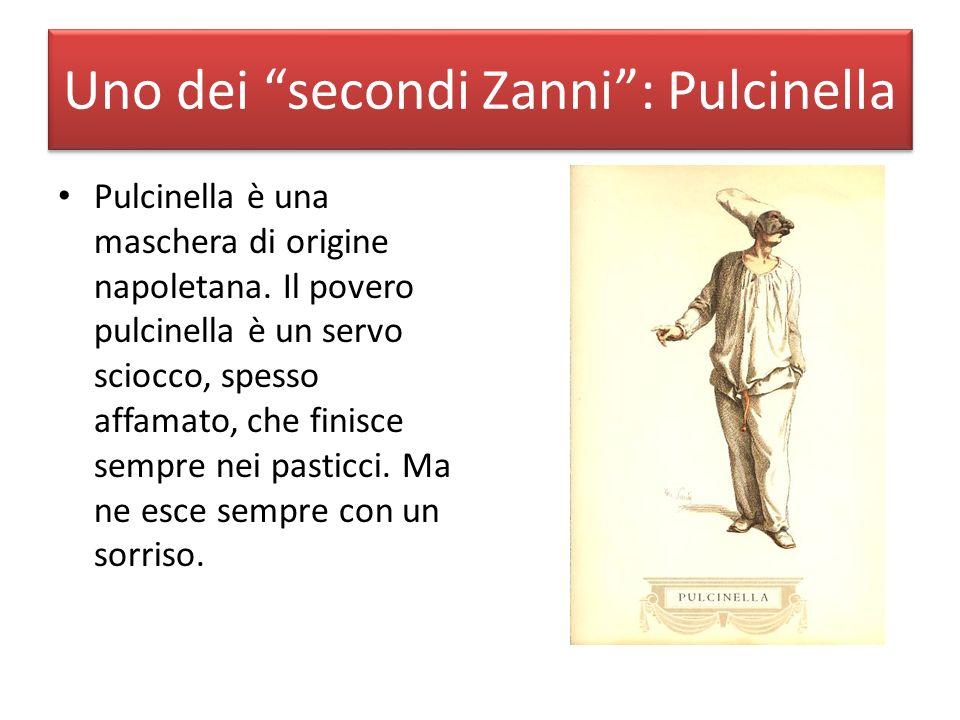 Uno dei secondi Zanni: Pulcinella Pulcinella è una maschera di origine napoletana. Il povero pulcinella è un servo sciocco, spesso affamato, che finis