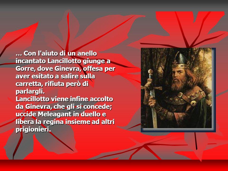 … Con l'aiuto di un anello incantato Lancillotto giunge a Gorre, dove Ginevra, offesa per aver esitato a salire sulla carretta, rifiuta però di parlar