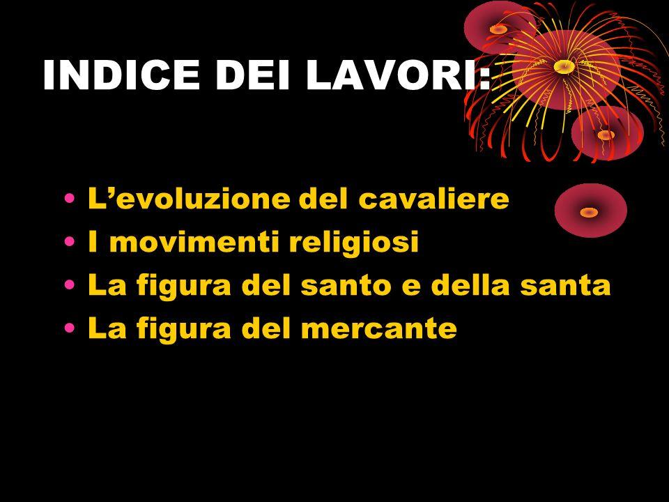 INDICE DEI LAVORI: Levoluzione del cavaliere I movimenti religiosi La figura del santo e della santa La figura del mercante