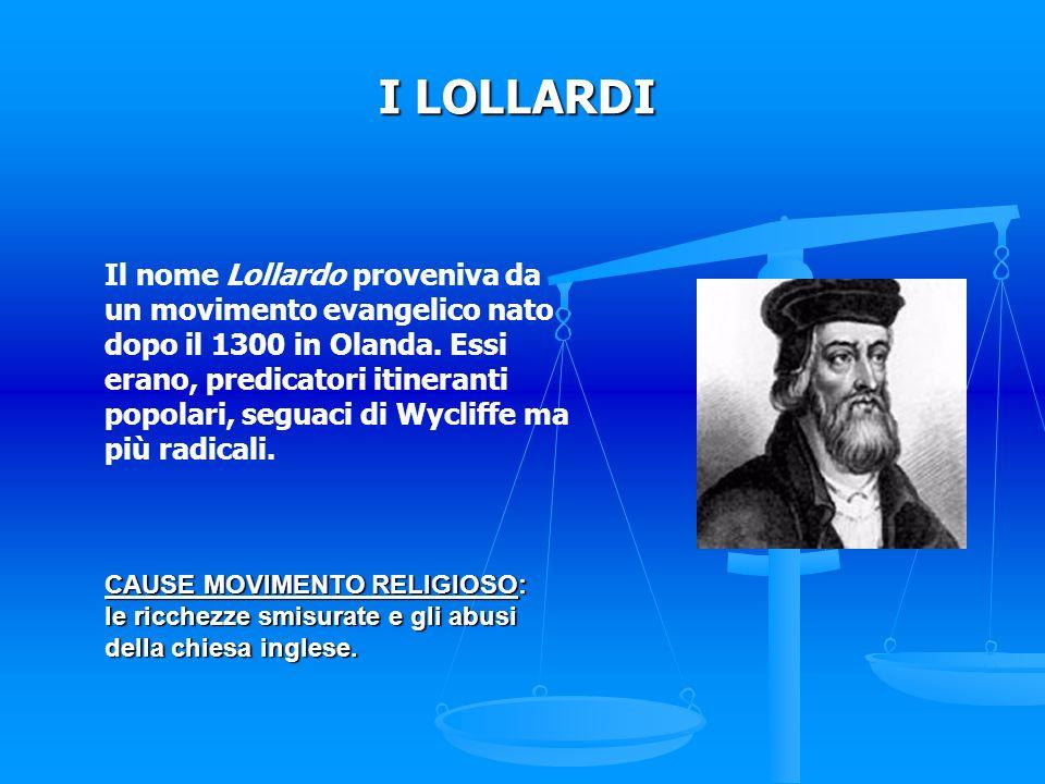 I LOLLARDI Il nome Lollardo proveniva da un movimento evangelico nato dopo il 1300 in Olanda. Essi erano, predicatori itineranti popolari, seguaci di