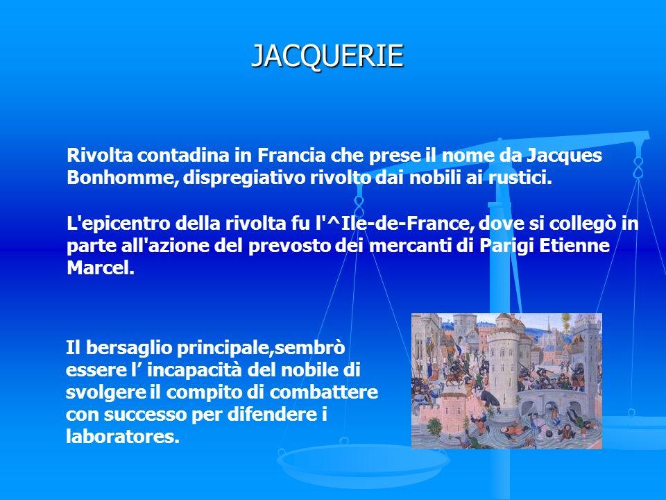 JACQUERIE Rivolta contadina in Francia che prese il nome da Jacques Bonhomme, dispregiativo rivolto dai nobili ai rustici. L'epicentro della rivolta f