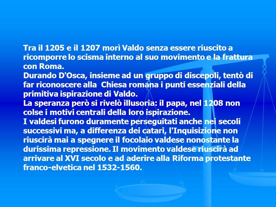 Tra il 1205 e il 1207 morì Valdo senza essere riuscito a ricomporre lo scisma interno al suo movimento e la frattura con Roma. Durando D'Osca, insieme