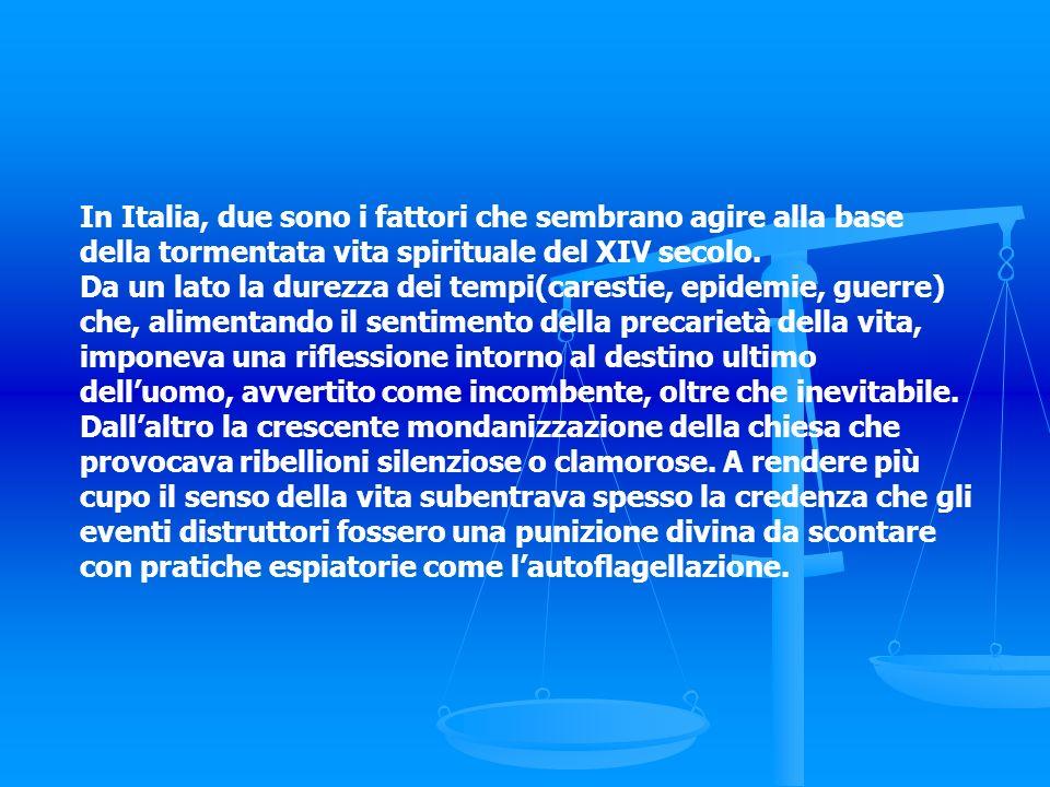 In Italia, due sono i fattori che sembrano agire alla base della tormentata vita spirituale del XIV secolo. Da un lato la durezza dei tempi(carestie,
