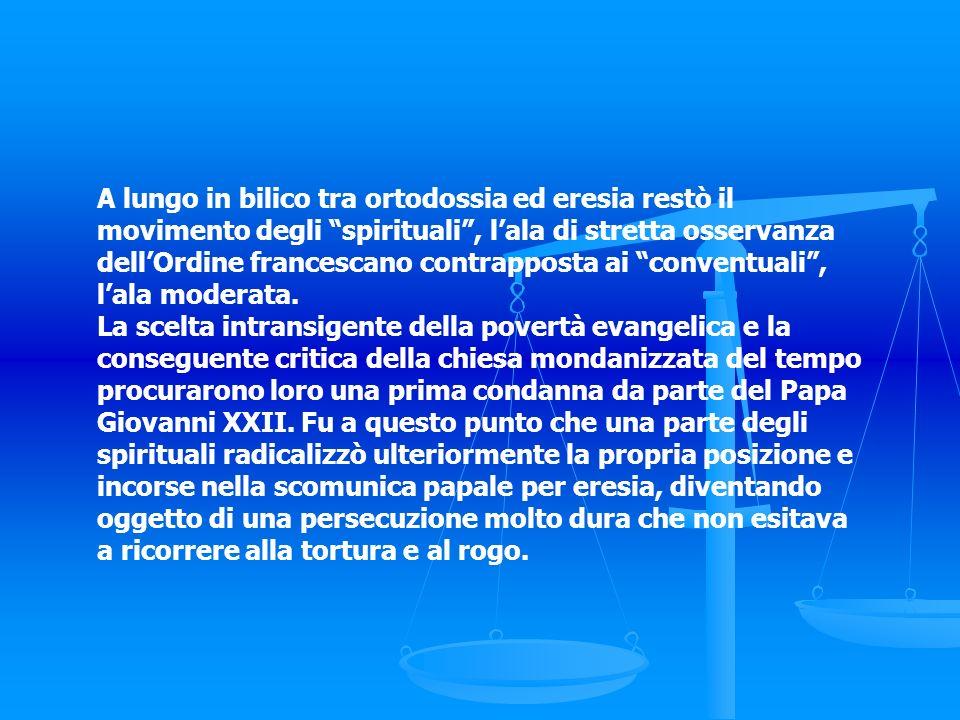 A lungo in bilico tra ortodossia ed eresia restò il movimento degli spirituali, lala di stretta osservanza dellOrdine francescano contrapposta ai conv
